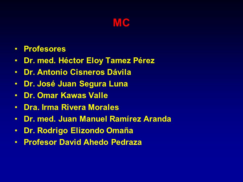 MC Profesores Dr. med. Héctor Eloy Tamez Pérez Dr. Antonio Cisneros Dávila Dr. José Juan Segura Luna Dr. Omar Kawas Valle Dra. Irma Rivera Morales Dr.