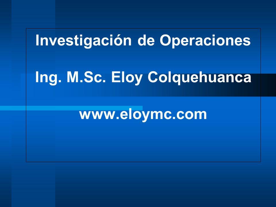 Investigación de Operaciones Ing. M.Sc. Eloy Colquehuanca www.eloymc.com