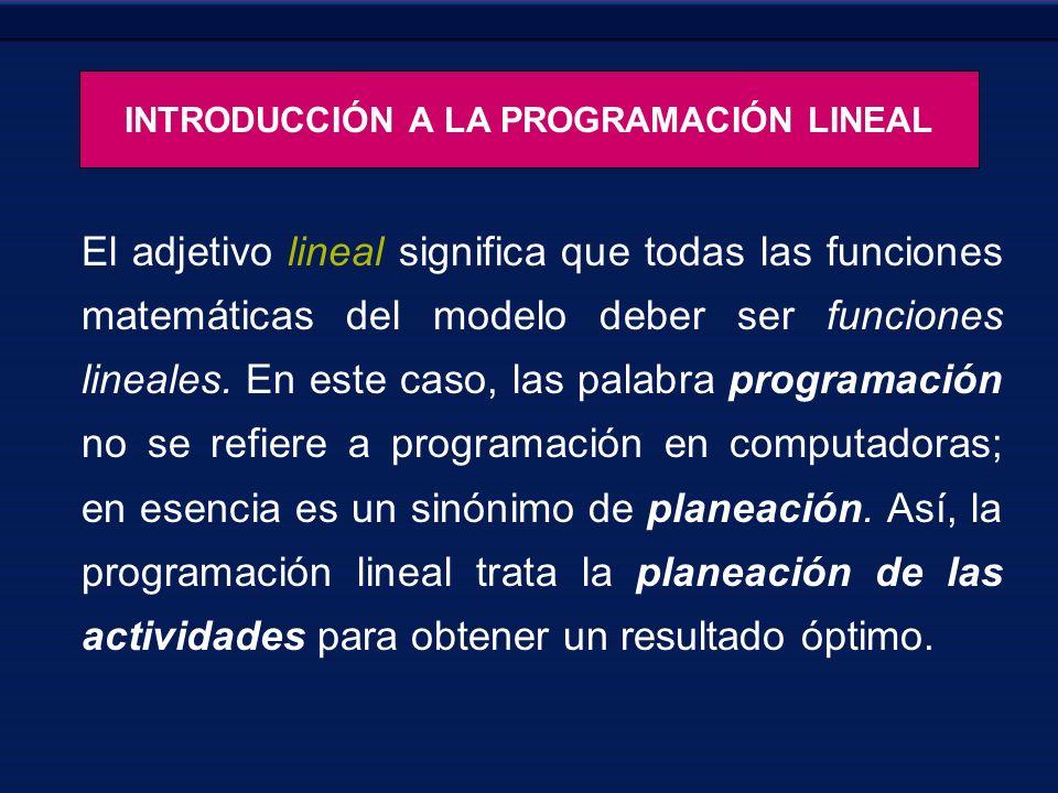 INTRODUCCIÓN A LA PROGRAMACIÓN LINEAL El adjetivo lineal significa que todas las funciones matemáticas del modelo deber ser funciones lineales. En est