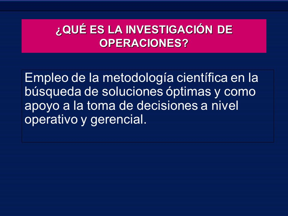 Empleo de la metodología científica en la búsqueda de soluciones óptimas y como apoyo a la toma de decisiones a nivel operativo y gerencial. ¿QUÉ ES L