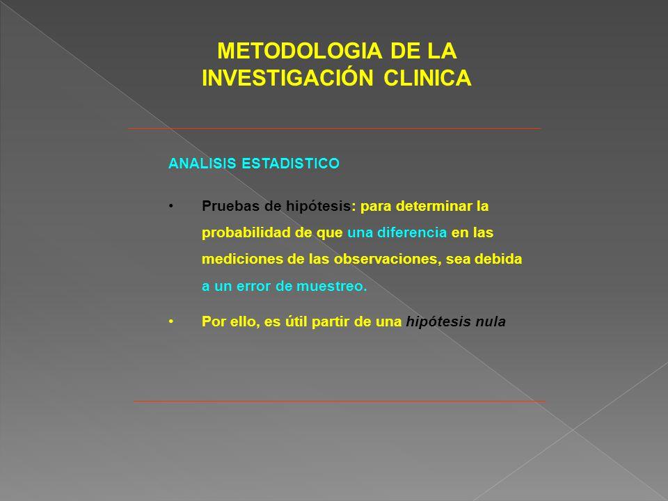 METODOLOGIA DE LA INVESTIGACIÓN CLINICA ANALISIS ESTADISTICO Pruebas de hipótesis: para determinar la probabilidad de que una diferencia en las mediciones de las observaciones, sea debida a un error de muestreo.