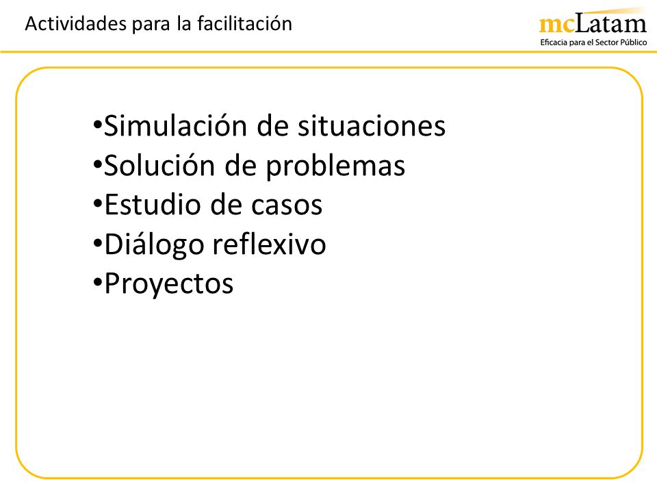 Actividades para la facilitación Simulación de situaciones Solución de problemas Estudio de casos Diálogo reflexivo Proyectos