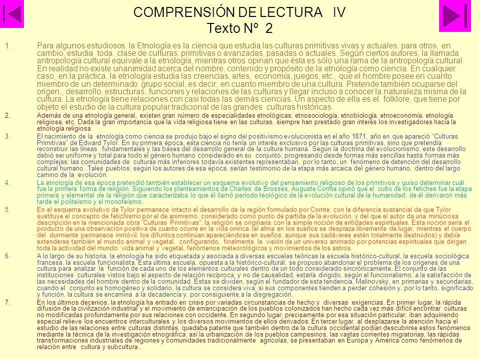 COMPRENSIÓN DE LECTURA IV Texto Nº 2 1.Para algunos estudiosos, la Etnología es la ciencia que estudia las culturas primitivas vivas y actuales; para