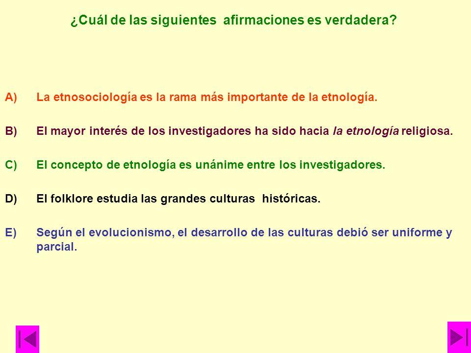 ¿Cuál de las siguientes afirmaciones es verdadera? A)La etnosociología es la rama más importante de la etnología. B)El mayor interés de los investigad