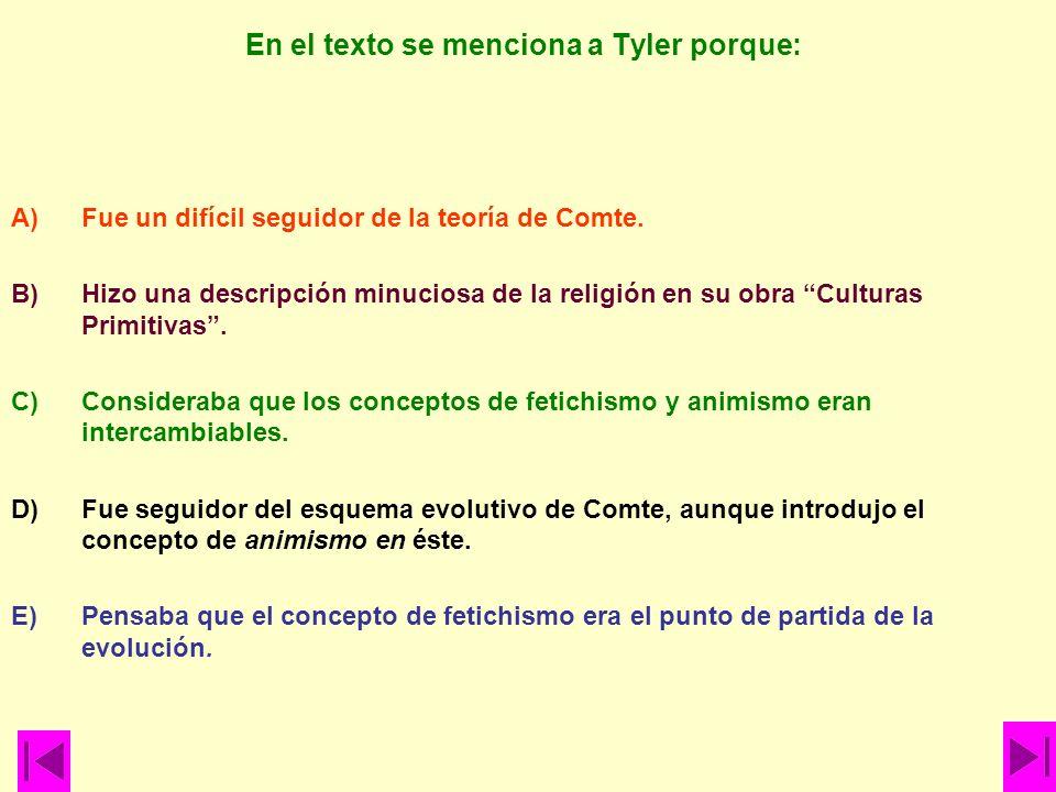 En el texto se menciona a Tyler porque: A)Fue un difícil seguidor de la teoría de Comte. B)Hizo una descripción minuciosa de la religión en su obra Cu