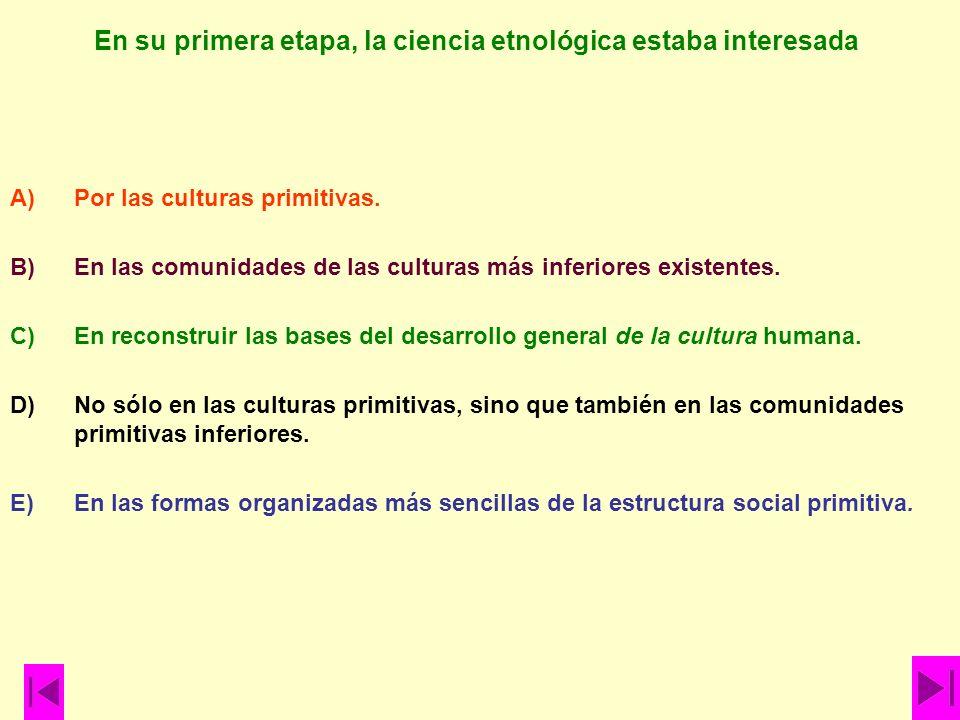 En su primera etapa, la ciencia etnológica estaba interesada A)Por las culturas primitivas. B)En las comunidades de las culturas más inferiores existe