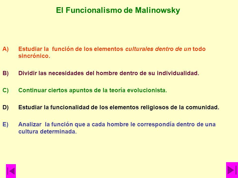 El Funcionalismo de Malinowsky A)Estudiar la función de los elementos culturales dentro de un todo sincrónico. B)Dividir las necesidades del hombre de