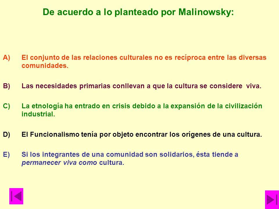 De acuerdo a lo planteado por Malinowsky: A)El conjunto de las relaciones culturales no es recíproca entre las diversas comunidades. B)Las necesidades