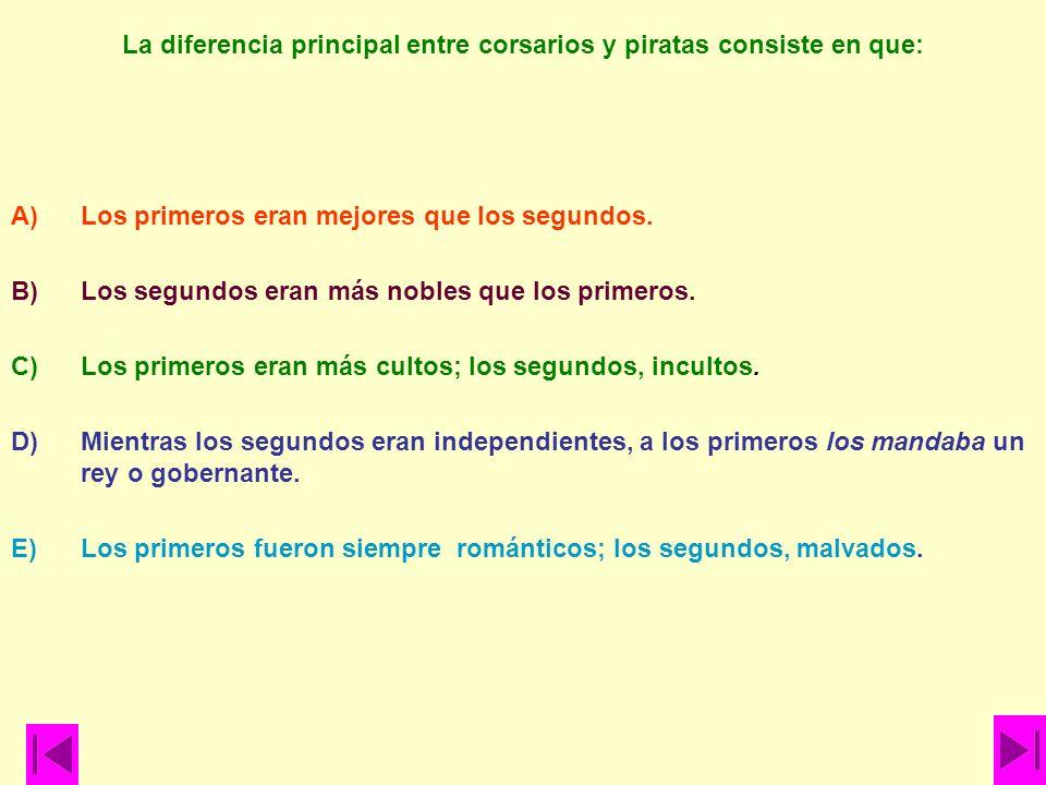 La diferencia principal entre corsarios y piratas consiste en que: A)Los primeros eran mejores que los segundos. B)Los segundos eran más nobles que lo