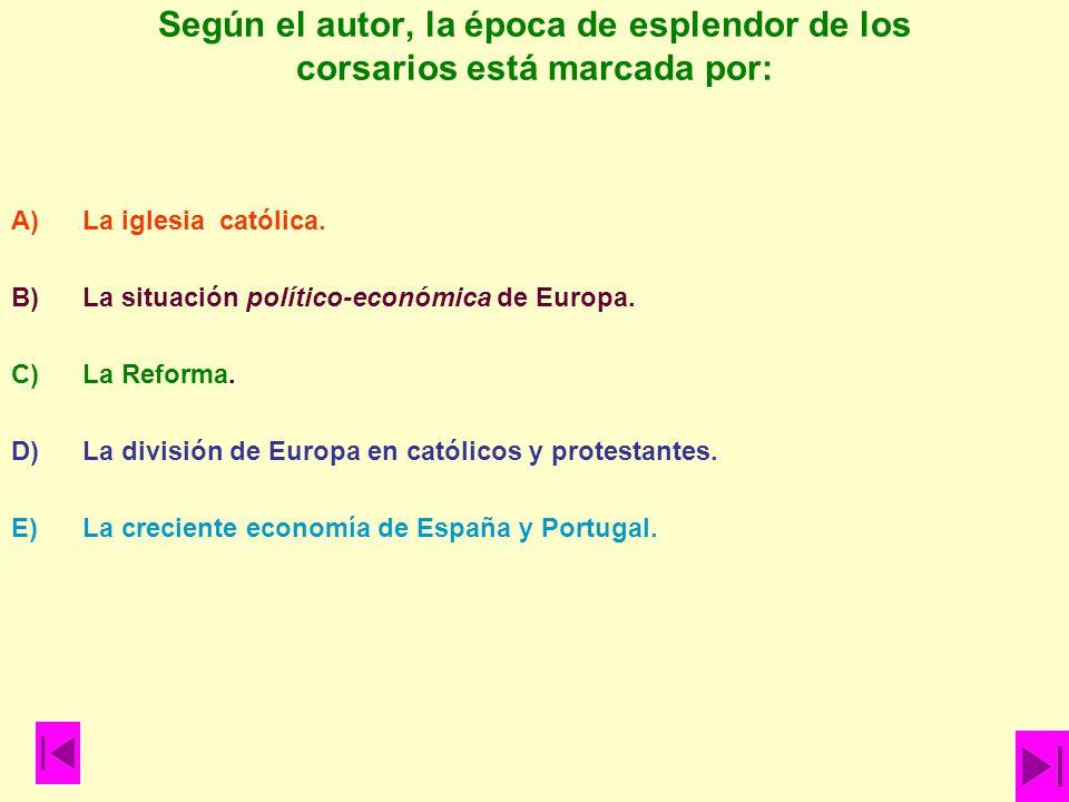 Según el autor, la época de esplendor de los corsarios está marcada por: A)La iglesia católica. B)La situación político-económica de Europa. C)La Refo