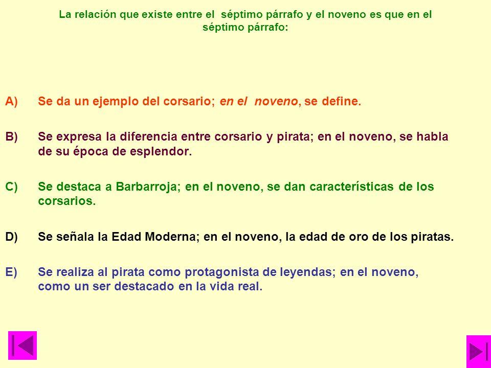 La relación que existe entre el séptimo párrafo y el noveno es que en el séptimo párrafo: A)Se da un ejemplo del corsario; en el noveno, se define. B)
