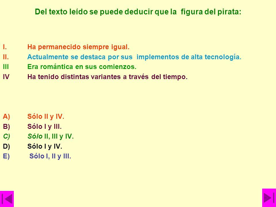 Del texto leído se puede deducir que la figura del pirata: I.Ha permanecido siempre igual. II. Actualmente se destaca por sus implementos de alta tecn