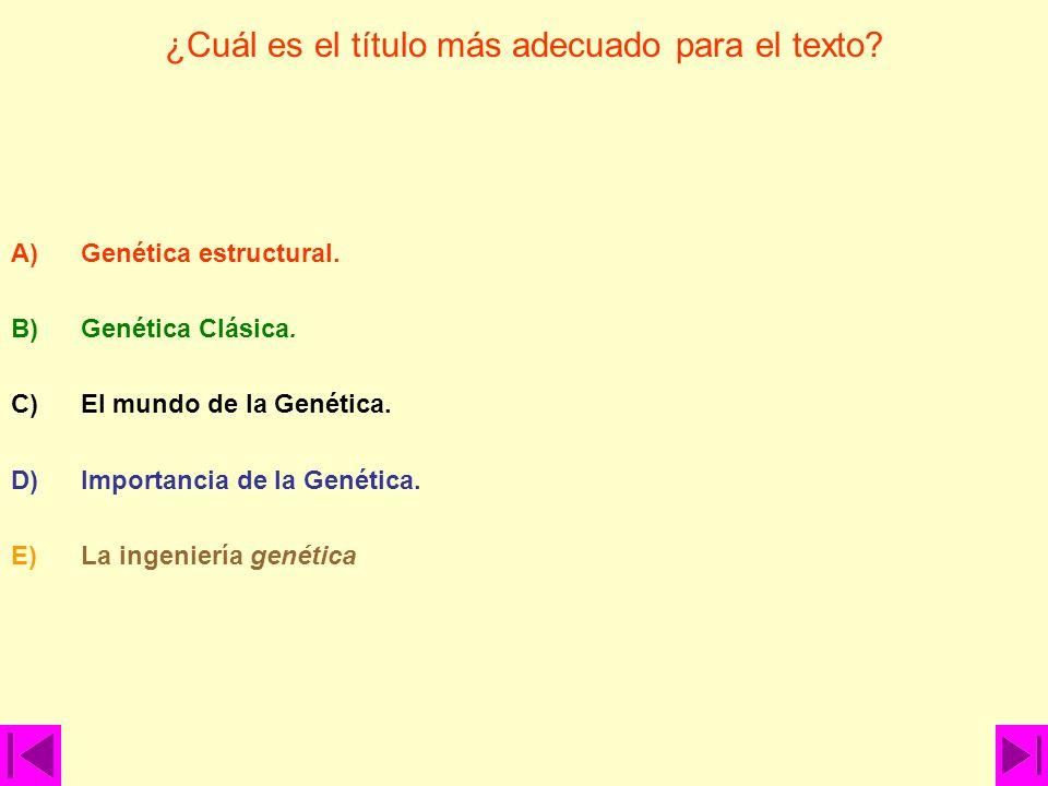 ¿Cuál es el título más adecuado para el texto? A)Genética estructural. B)Genética Clásica. C)El mundo de la Genética. D)Importancia de la Genética. E)