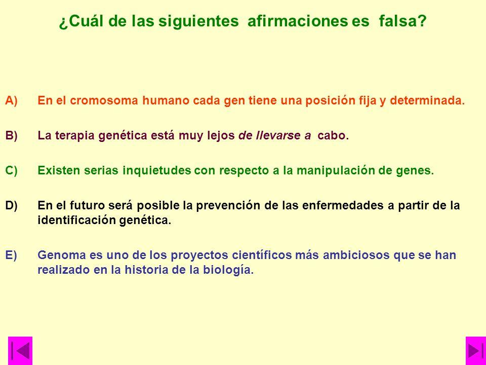 ¿Cuál de las siguientes afirmaciones es falsa? A)En el cromosoma humano cada gen tiene una posición fija y determinada. B)La terapia genética está muy