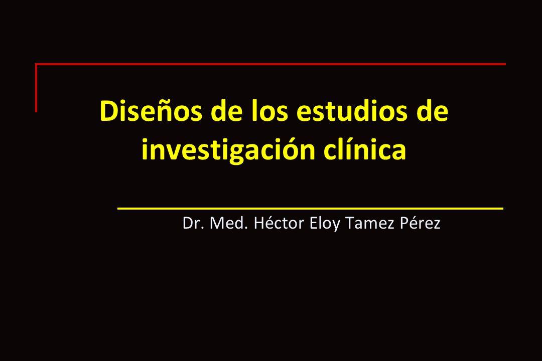 Diseños de los estudios de investigación clínica Dr. Med. Héctor Eloy Tamez Pérez