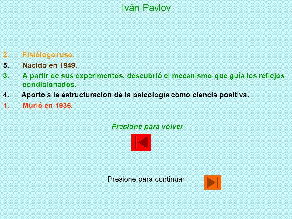Iván Pavlov 1.A partir de sus experimentos, descubrió el mecanismo que guía los reflejos condicionados. 2.Fisiólogo ruso. 3.Murió en 1936. 4. Aportó a