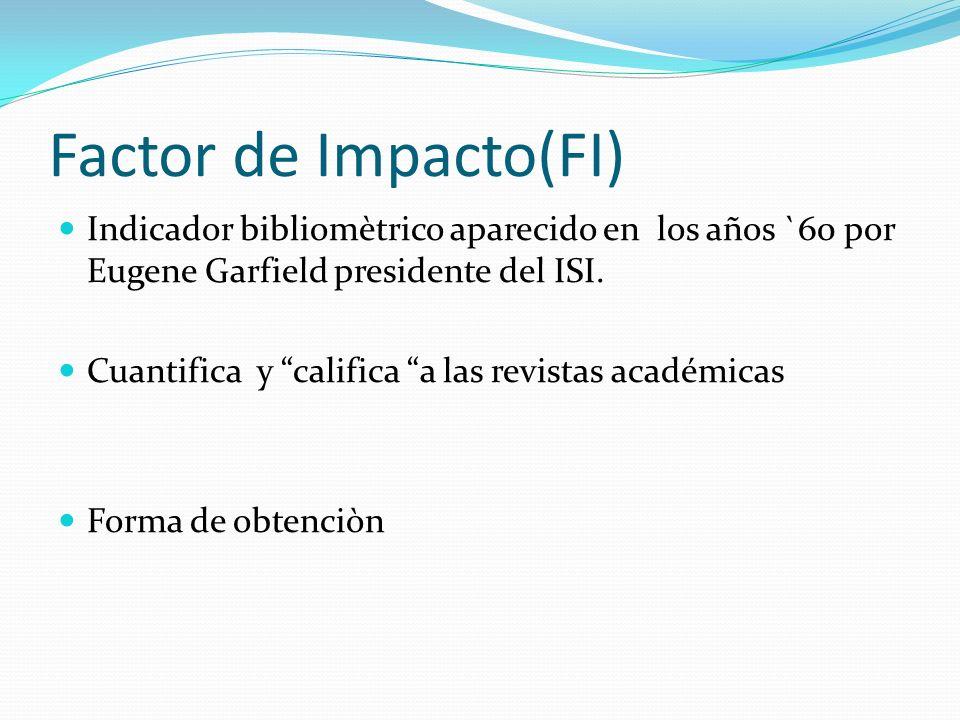 Factor de Impacto(FI) Indicador bibliomètrico aparecido en los años `60 por Eugene Garfield presidente del ISI. Cuantifica y califica a las revistas a