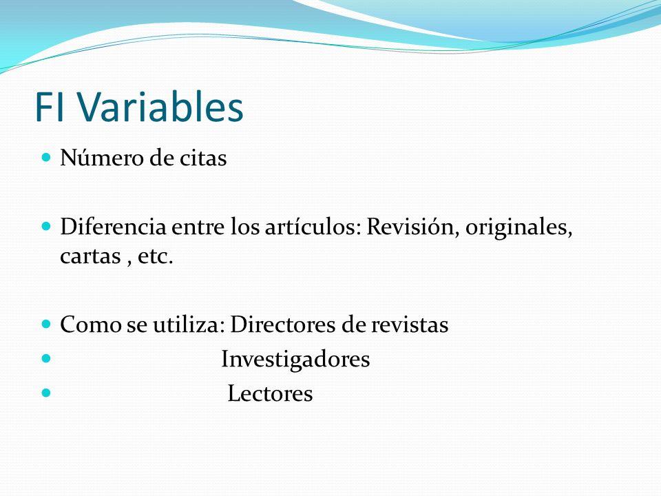 FI Variables Número de citas Diferencia entre los artículos: Revisión, originales, cartas, etc. Como se utiliza: Directores de revistas Investigadores