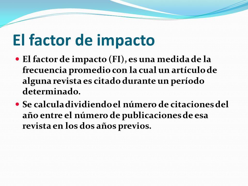 El factor de impacto El factor de impacto (FI), es una medida de la frecuencia promedio con la cual un artículo de alguna revista es citado durante un
