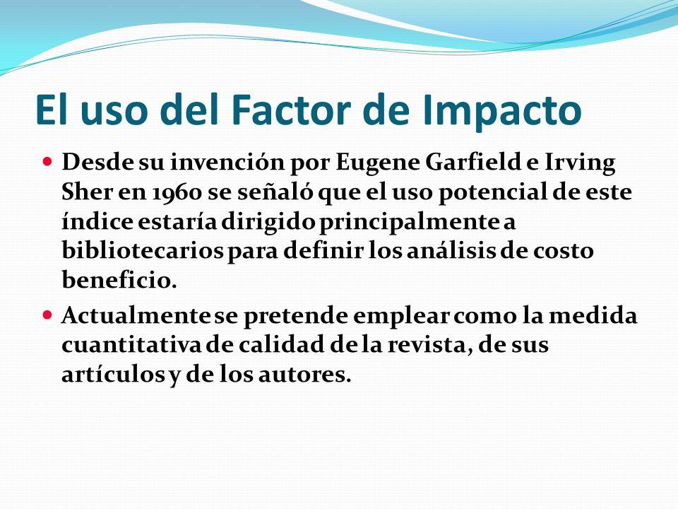 El uso del Factor de Impacto Desde su invención por Eugene Garfield e Irving Sher en 1960 se señaló que el uso potencial de este índice estaría dirigi