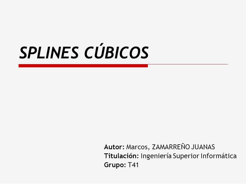 SPLINES CÚBICOS Autor: Marcos, ZAMARREÑO JUANAS Titulación: Ingeniería Superior Informática Grupo: T41