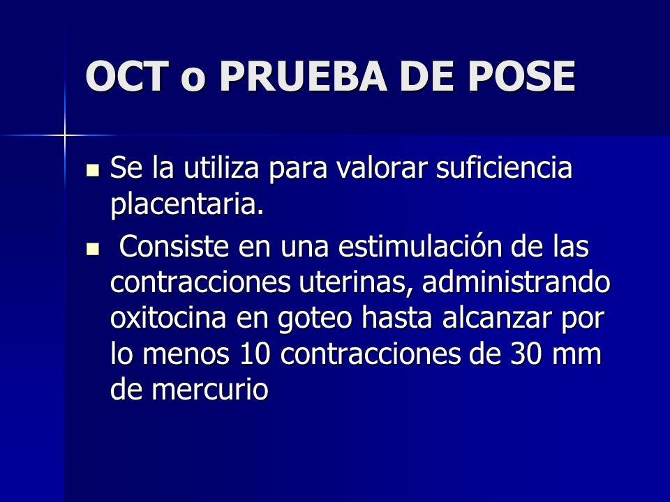 OCT o PRUEBA DE POSE Se la utiliza para valorar suficiencia placentaria. Se la utiliza para valorar suficiencia placentaria. Consiste en una estimulac