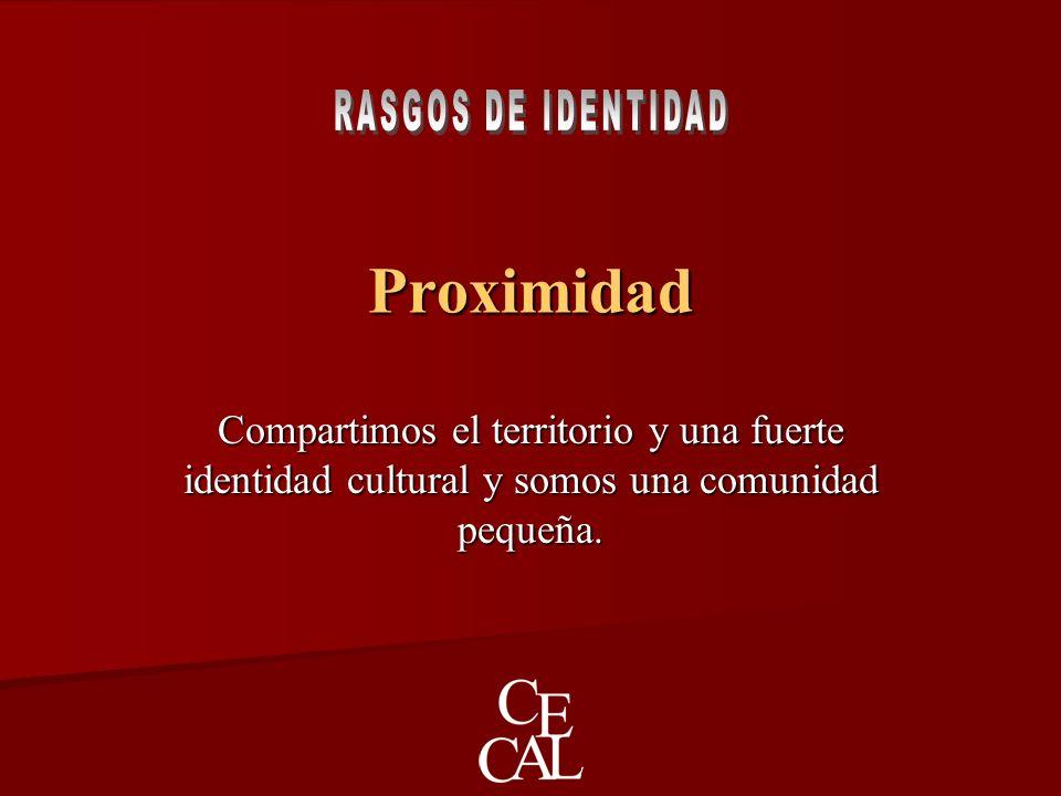 Proximidad Compartimos el territorio y una fuerte identidad cultural y somos una comunidad pequeña.