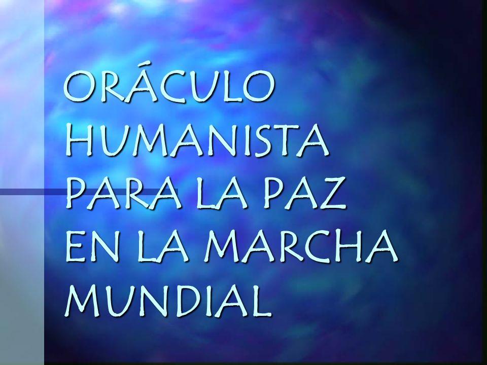 ORÁCULO HUMANISTA PARA LA PAZ EN LA MARCHA MUNDIAL ORÁCULO HUMANISTA PARA LA PAZ EN LA MARCHA MUNDIAL
