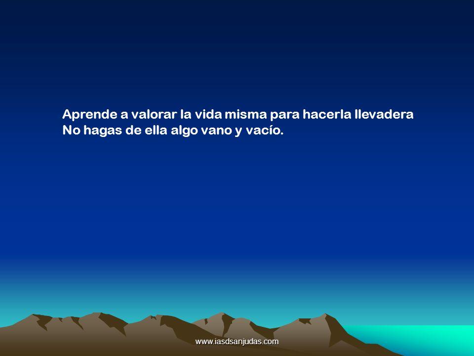 www.iasdsanjudas.com Aprende a valorar la vida misma para hacerla llevadera No hagas de ella algo vano y vacío.