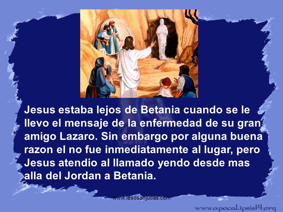 www.iasdsanjudas.com Jesus estaba lejos de Betania cuando se le llevo el mensaje de la enfermedad de su gran amigo Lazaro. Sin embargo por alguna buen