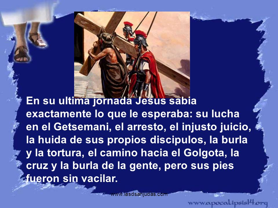 www.iasdsanjudas.com En su ultima jornada Jesus sabia exactamente lo que le esperaba: su lucha en el Getsemani, el arresto, el injusto juicio, la huid