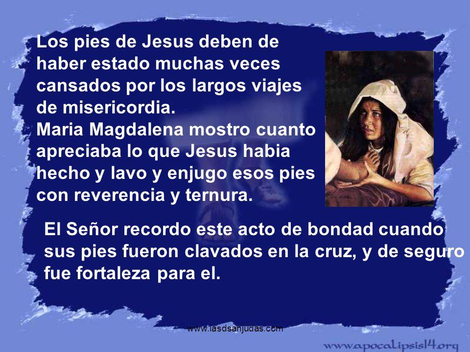www.iasdsanjudas.com Los pies de Jesus deben de haber estado muchas veces cansados por los largos viajes de misericordia. Maria Magdalena mostro cuant