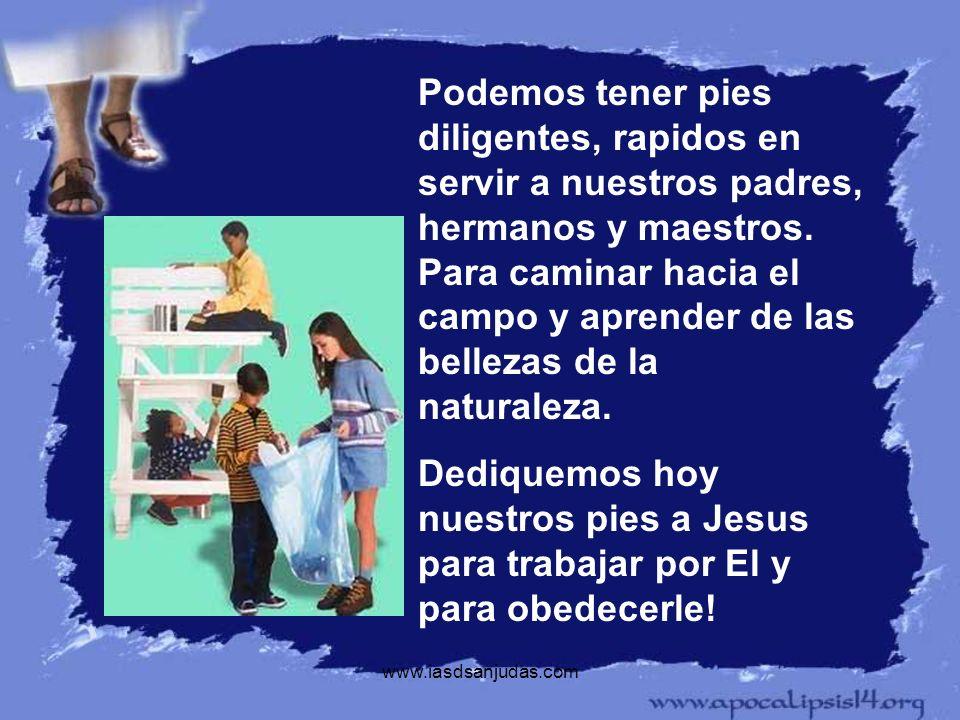 www.iasdsanjudas.com Podemos tener pies diligentes, rapidos en servir a nuestros padres, hermanos y maestros. Para caminar hacia el campo y aprender d