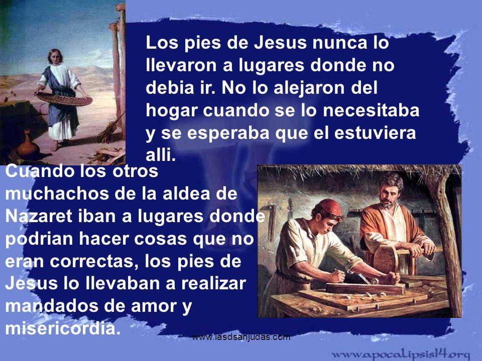 www.iasdsanjudas.com Los pies de Jesus nunca lo llevaron a lugares donde no debia ir. No lo alejaron del hogar cuando se lo necesitaba y se esperaba q