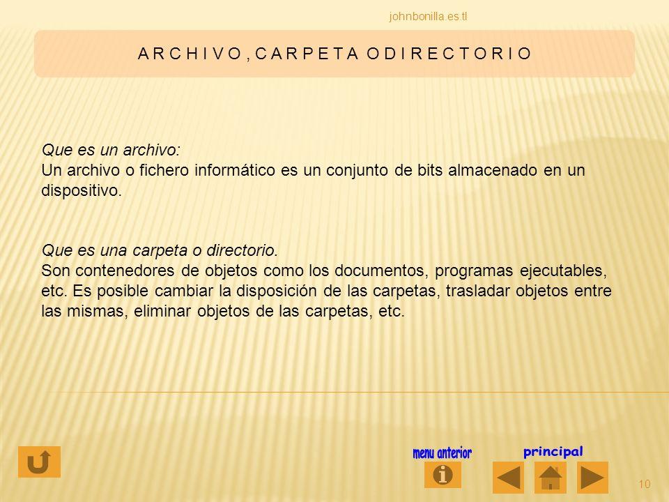 A R C H I V O, C A R P E T A O D I R E C T O R I O 10 johnbonilla.es.tl Que es un archivo: Un archivo o fichero informático es un conjunto de bits alm