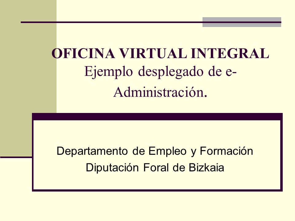 OFICINA VIRTUAL INTEGRAL Ejemplo desplegado de e- Administración. Departamento de Empleo y Formación Diputación Foral de Bizkaia
