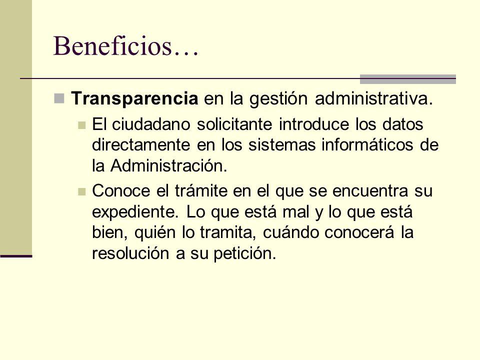 Beneficios… Transparencia en la gestión administrativa. El ciudadano solicitante introduce los datos directamente en los sistemas informáticos de la A