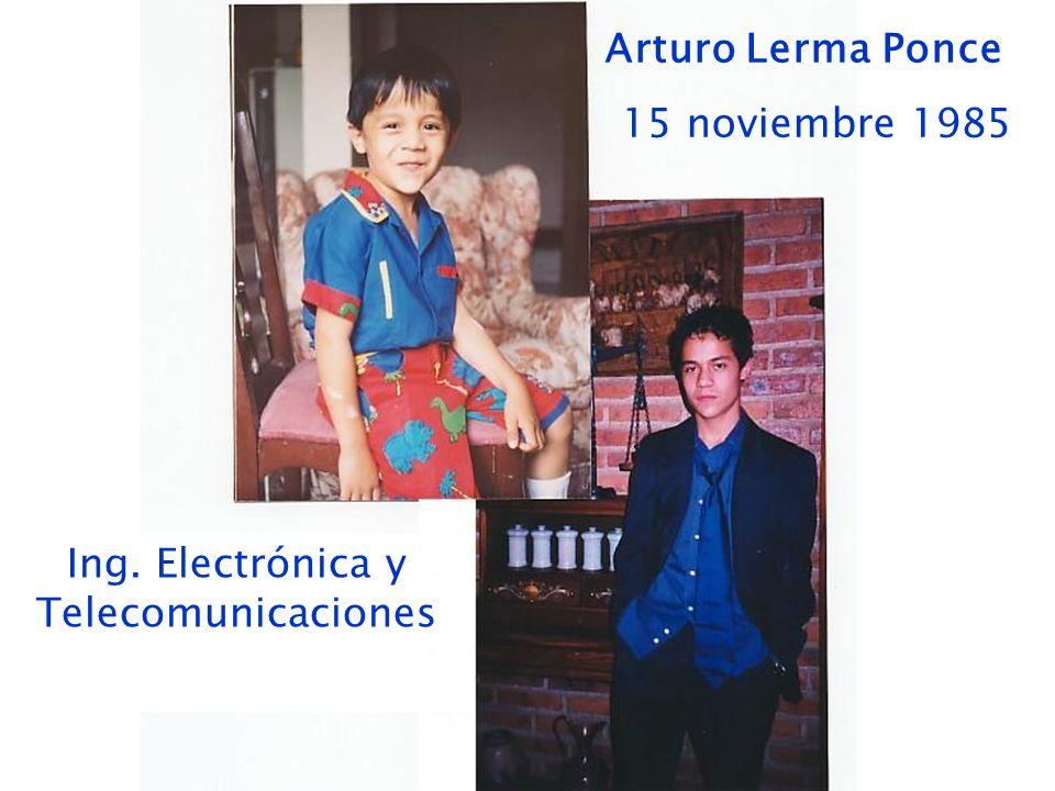 Arturo Lerma Ponce 15 noviembre 1985 Ing. Electrónica y Telecomunicaciones