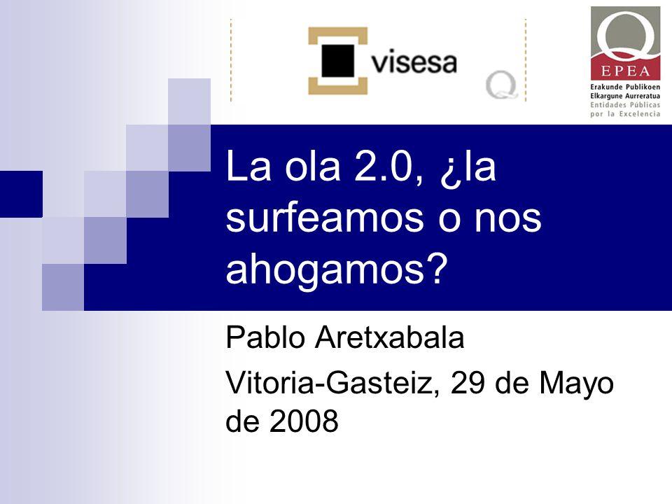 La ola 2.0, ¿la surfeamos o nos ahogamos? Pablo Aretxabala Vitoria-Gasteiz, 29 de Mayo de 2008