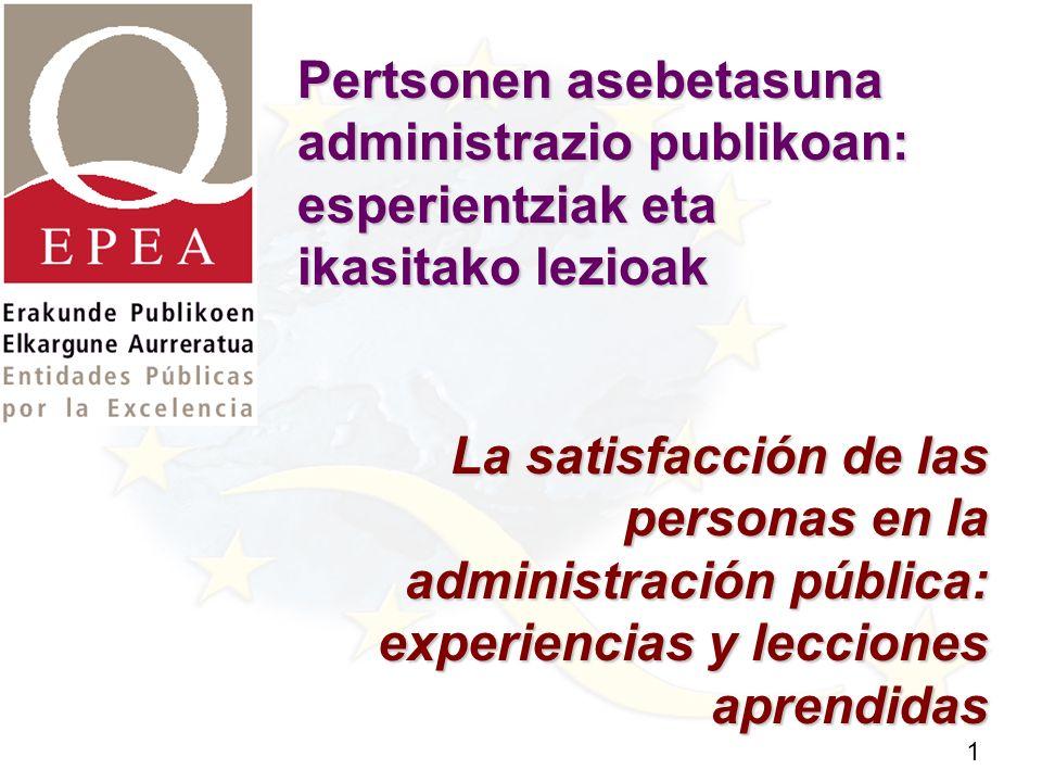 1 Pertsonen asebetasuna administrazio publikoan: esperientziak eta ikasitako lezioak La satisfacción de las personas en la administración pública: experiencias y lecciones aprendidas