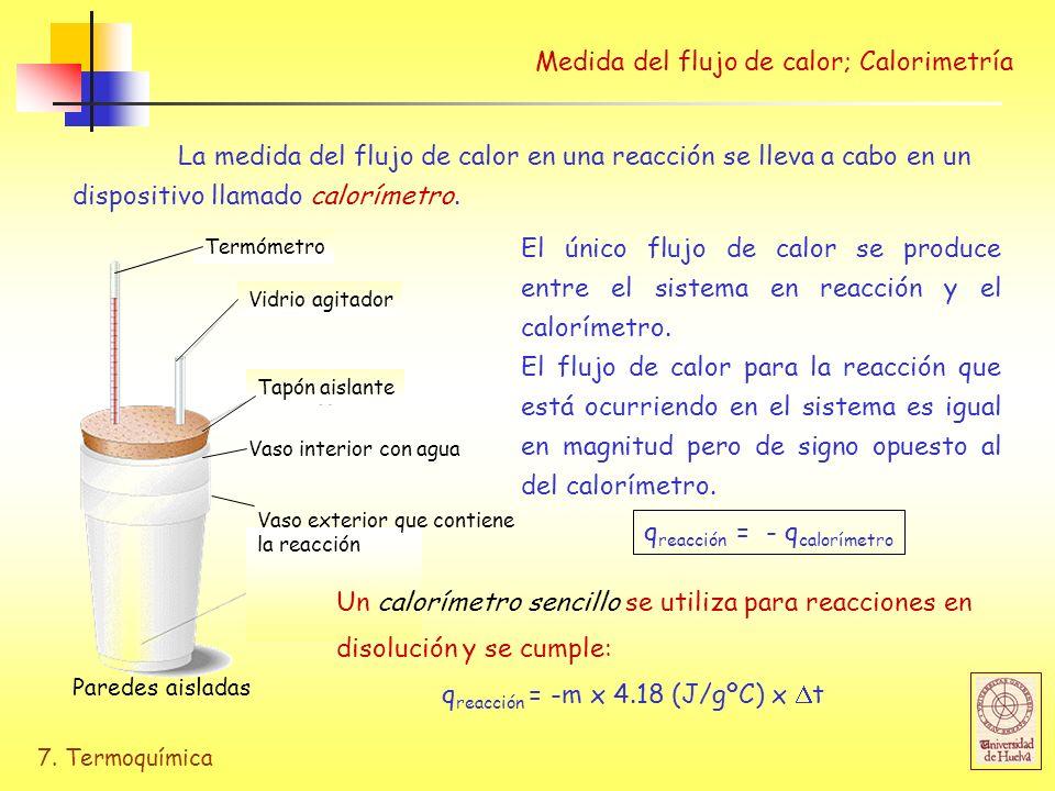 7. Termoquímica Medida del flujo de calor; Calorimetría La medida del flujo de calor en una reacción se lleva a cabo en un dispositivo llamado calorím