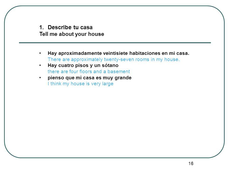 16 1.Describe tu casa Tell me about your house Hay aproximadamente veintisiete habitaciones en mi casa. There are approximately twenty-seven rooms in