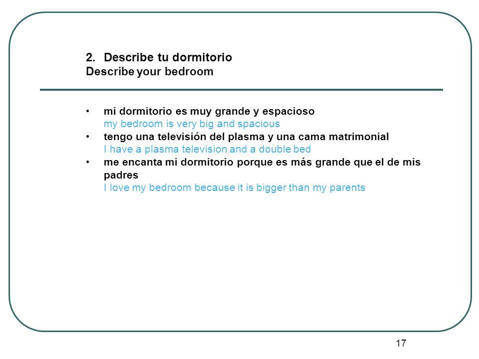 17 2.Describe tu dormitorio Describe your bedroom mi dormitorio es muy grande y espacioso my bedroom is very big and spacious tengo una televisión del