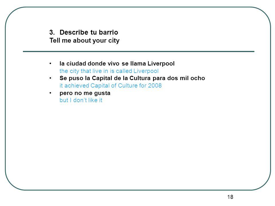 18 3.Describe tu barrio Tell me about your city la ciudad donde vivo se llama Liverpool the city that live in is called Liverpool Se puso la Capital d