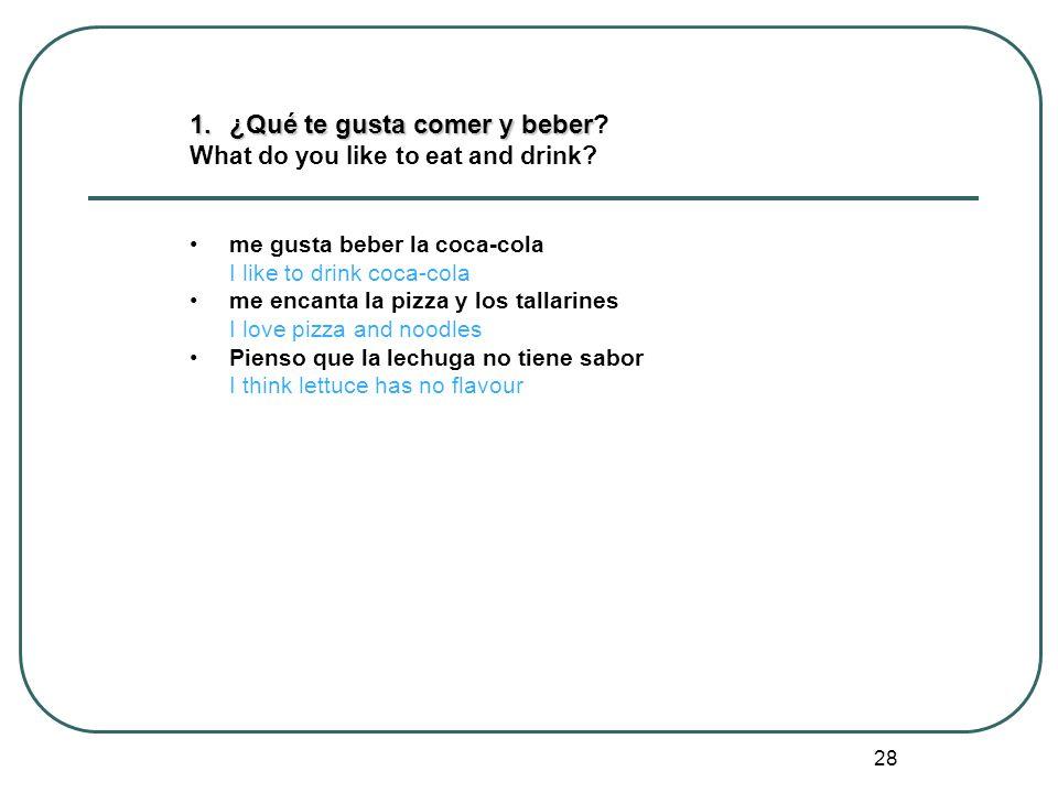 28 1.¿Qué te gusta comer y beber 1.¿Qué te gusta comer y beber? What do you like to eat and drink? me gusta beber la coca-cola I like to drink coca-co