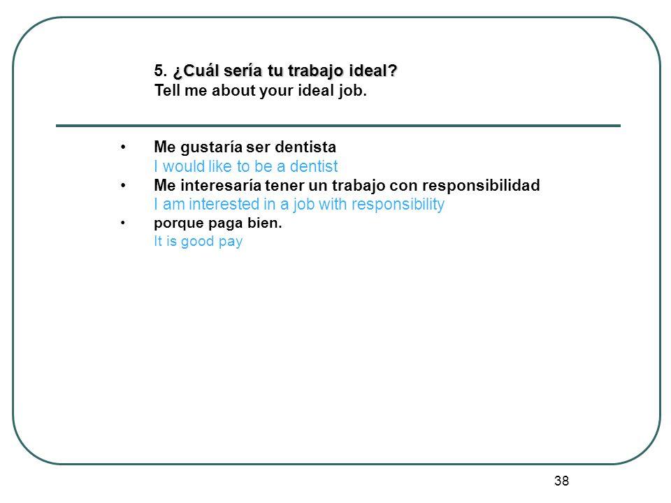 38 ¿Cuál sería tu trabajo ideal? 5. ¿Cuál sería tu trabajo ideal? Tell me about your ideal job. Me gustaría ser dentista I would like to be a dentist
