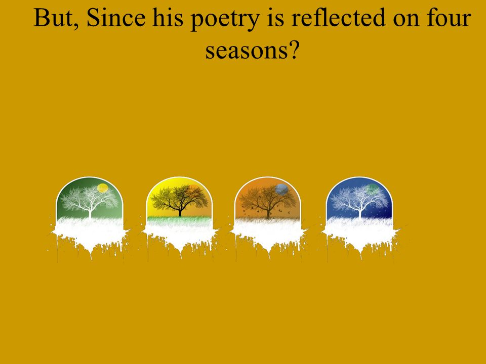 But, Since his poetry is reflected on four seasons?