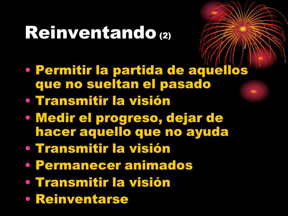 Reinventando (2) Permitir la partida de aquellos que no sueltan el pasado Transmitir la visión Medir el progreso, dejar de hacer aquello que no ayuda Transmitir la visión Permanecer animados Transmitir la visión Reinventarse