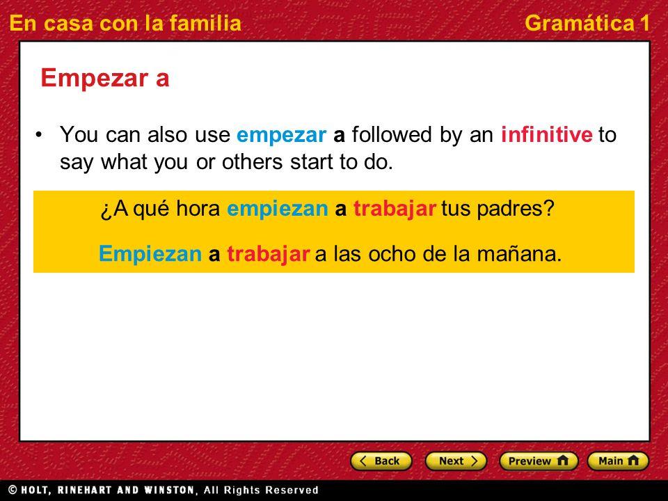 En casa con la familiaGramática 1 Empezar a You can also use empezar a followed by an infinitive to say what you or others start to do. ¿A qué hora em