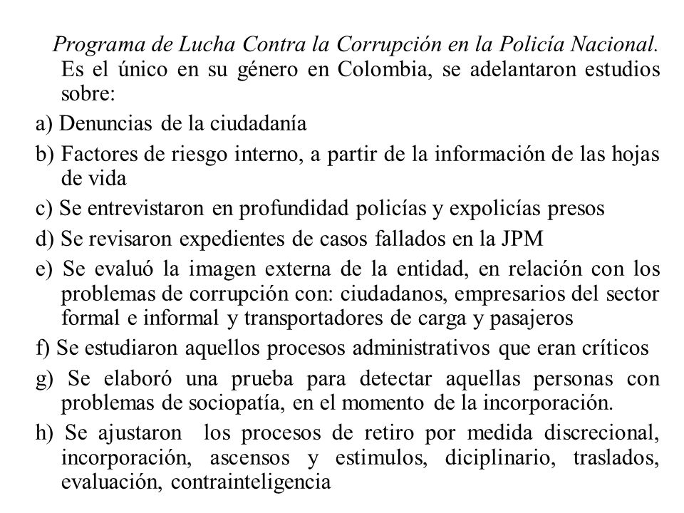 Programa de Lucha Contra la Corrupción en la Policía Nacional. Es el único en su género en Colombia, se adelantaron estudios sobre: a) Denuncias de la